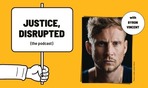 A graphic of a hand holding a placard that says 'Justice, Disrupted the podcast' is on a yellow background next to a photo of Byron Vincent. Byron is looking directly into the camera, has short brown hair and is wearing a black top.